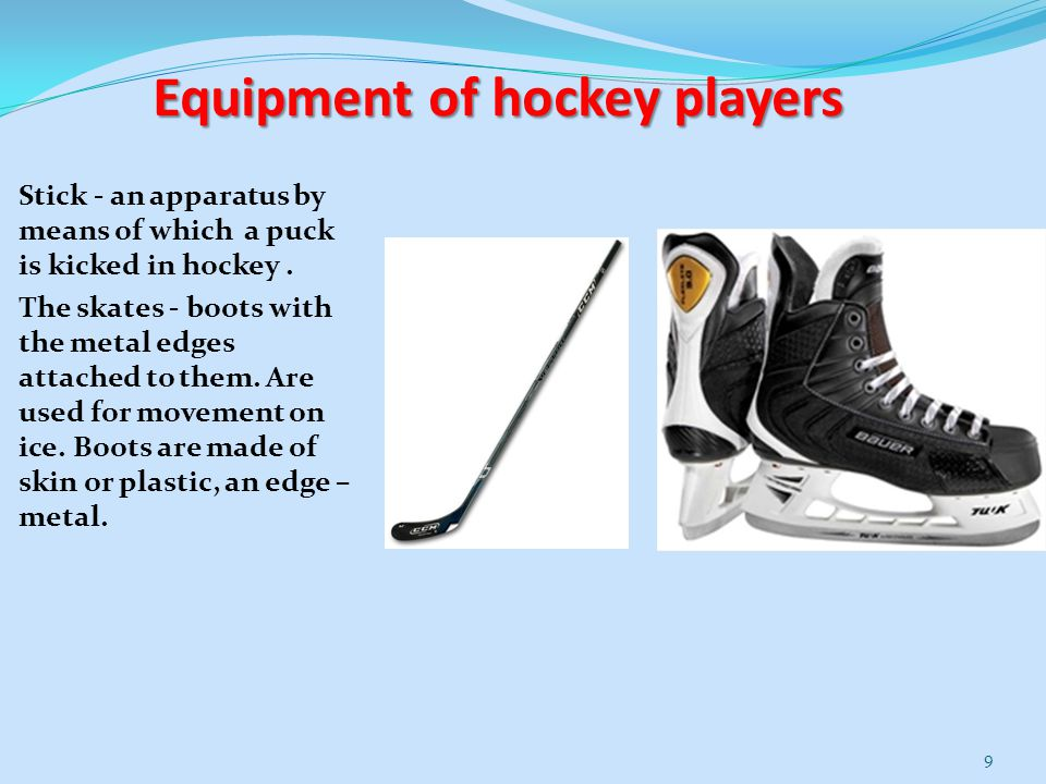 Equipment of hockey players Stick - an apparatus by means of which a puck is kicked in hockey. The skates - boots with the metal edges attached to the