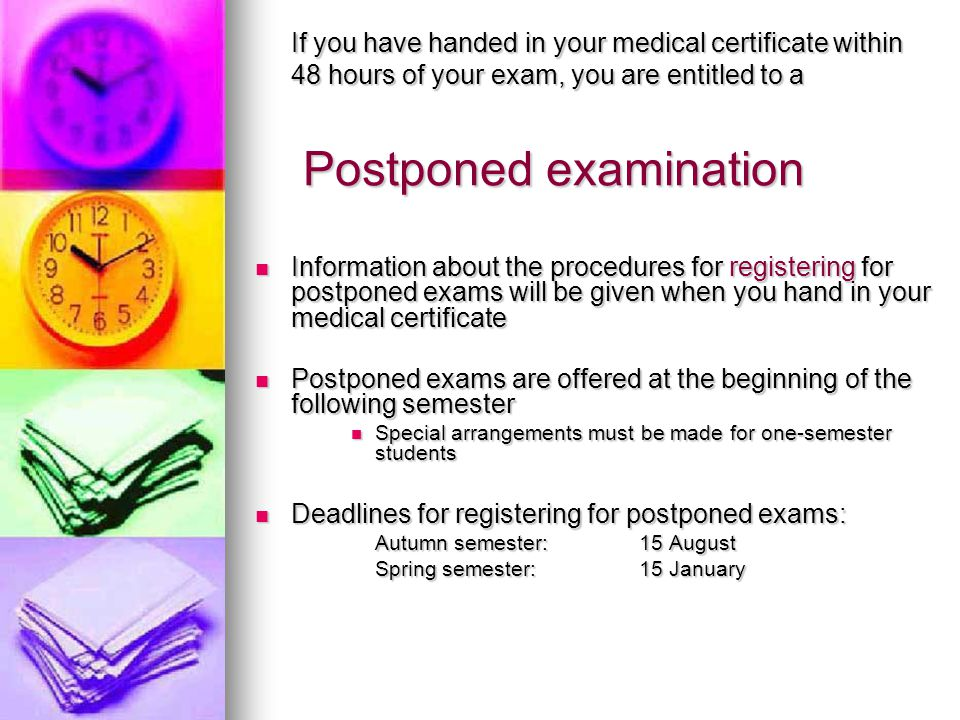 Postponed examination Postponed examination If you have handed in your medical certificate within 48 hours of your exam, you are entitled to a Information about the procedures for registering for postponed exams will be given when you hand in your medical certificate Information about the procedures for registering for postponed exams will be given when you hand in your medical certificate Postponed exams are offered at the beginning of the following semester Postponed exams are offered at the beginning of the following semester Special arrangements must be made for one-semester students Special arrangements must be made for one-semester students Deadlines for registering for postponed exams: Deadlines for registering for postponed exams: Autumn semester: 15 August Spring semester: 15 January