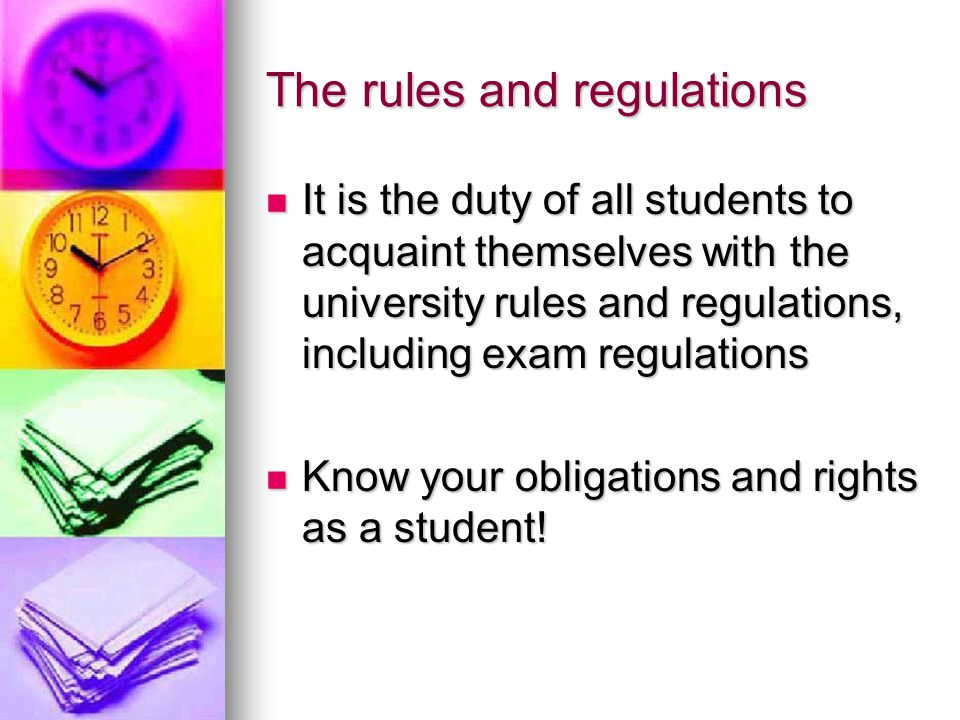 The rules and regulations It is the duty of all students to acquaint themselves with the university rules and regulations, including exam regulations It is the duty of all students to acquaint themselves with the university rules and regulations, including exam regulations Know your obligations and rights as a student.