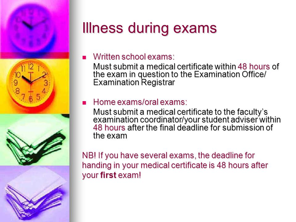 Illness during exams Written school exams: Written school exams: Must submit a medical certificate within 48 hours of the exam in question to the Examination Office/ Examination Registrar Home exams/oral exams: Home exams/oral exams: Must submit a medical certificate to the faculty's examination coordinator/your student adviser within 48 hours after the final deadline for submission of the exam NB.