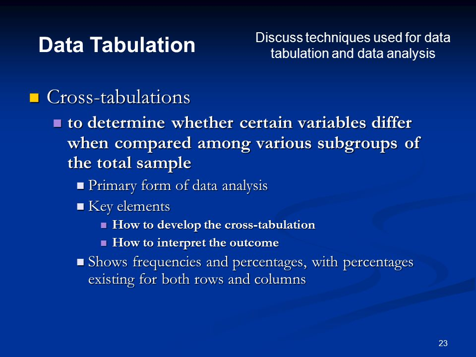 23 Cross-tabulations Cross-tabulations to determine whether certain variables differ when compared among various subgroups of the total sample to determine whether certain variables differ when compared among various subgroups of the total sample Primary form of data analysis Primary form of data analysis Key elements Key elements How to develop the cross-tabulation How to develop the cross-tabulation How to interpret the outcome How to interpret the outcome Shows frequencies and percentages, with percentages existing for both rows and columns Shows frequencies and percentages, with percentages existing for both rows and columns Data Tabulation Discuss techniques used for data tabulation and data analysis