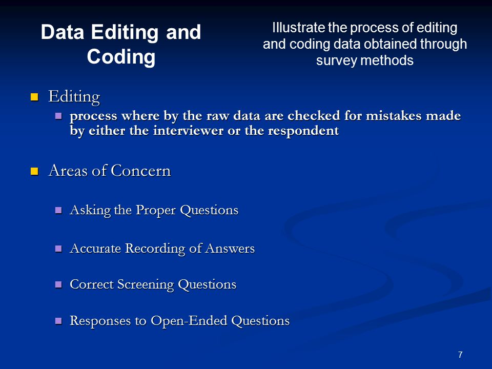 7 Editing Editing process where by the raw data are checked for mistakes made by either the interviewer or the respondent process where by the raw data are checked for mistakes made by either the interviewer or the respondent Areas of Concern Areas of Concern Asking the Proper Questions Asking the Proper Questions Accurate Recording of Answers Accurate Recording of Answers Correct Screening Questions Correct Screening Questions Responses to Open-Ended Questions Responses to Open-Ended Questions Data Editing and Coding Illustrate the process of editing and coding data obtained through survey methods