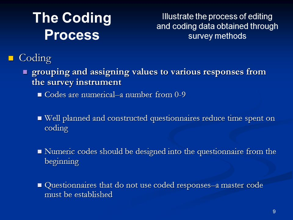 9 Coding Coding grouping and assigning values to various responses from the survey instrument grouping and assigning values to various responses from the survey instrument Codes are numerical–a number from 0-9 Codes are numerical–a number from 0-9 Well planned and constructed questionnaires reduce time spent on coding Well planned and constructed questionnaires reduce time spent on coding Numeric codes should be designed into the questionnaire from the beginning Numeric codes should be designed into the questionnaire from the beginning Questionnaires that do not use coded responses–a master code must be established Questionnaires that do not use coded responses–a master code must be established The Coding Process Illustrate the process of editing and coding data obtained through survey methods