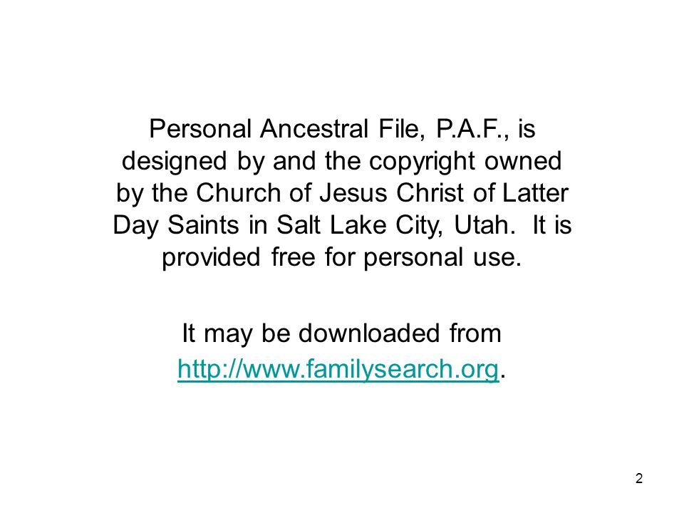 2 Personal Ancestral File, P.A.F., is designed by and the copyright owned by the Church of Jesus Christ of Latter Day Saints in Salt Lake City, Utah.
