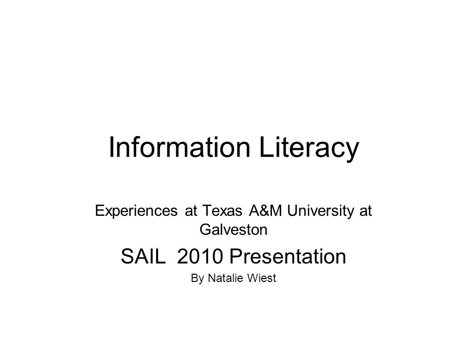 Information Literacy Experiences at Texas A&M University at Galveston SAIL 2010 Presentation By Natalie Wiest