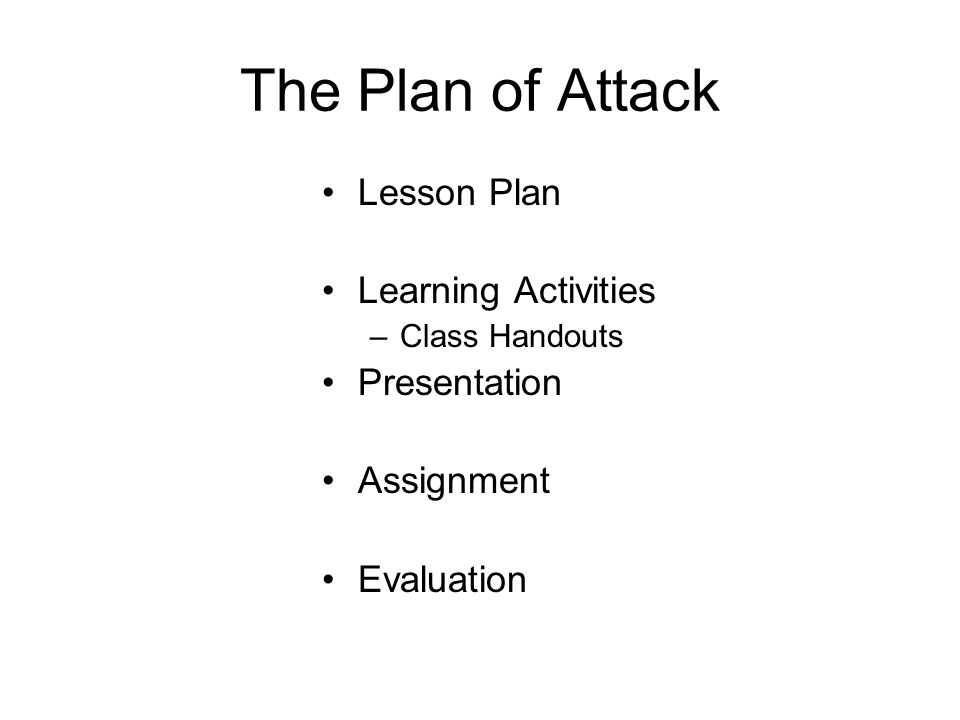 The Plan of Attack Lesson Plan Learning Activities –Class Handouts Presentation Assignment Evaluation