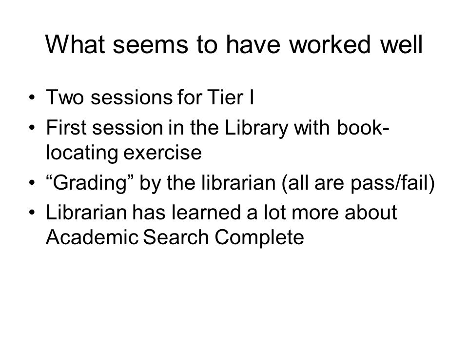 "What seems to have worked well Two sessions for Tier I First session in the Library with book- locating exercise ""Grading"" by the librarian (all are p"