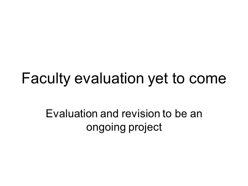Faculty evaluation yet to come Evaluation and revision to be an ongoing project
