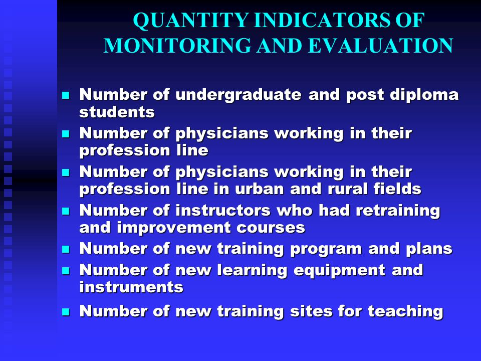 QUANTITY INDICATORS OF MONITORING AND EVALUATION Number of undergraduate and post diploma students Number of undergraduate and post diploma students Number of physicians working in their profession line Number of physicians working in their profession line Number of physicians working in their profession line in urban and rural fields Number of physicians working in their profession line in urban and rural fields Number of instructors who had retraining and improvement courses Number of instructors who had retraining and improvement courses Number of new training program and plans Number of new training program and plans Number of new learning equipment and instruments Number of new learning equipment and instruments Number of new training sites for teaching Number of new training sites for teaching