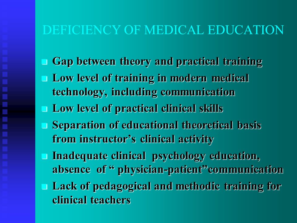 DEFICIENCY OF MEDICAL EDUCATION Gap between theory and practical training Gap between theory and practical training Low level of training in modern medical technology, including communication Low level of training in modern medical technology, including communication Low level of practical clinical skills Low level of practical clinical skills Separation of educational theoretical basis from instructor's clinical activity Separation of educational theoretical basis from instructor's clinical activity Inadequate clinical psychology education, absence of physician-patient communication Inadequate clinical psychology education, absence of physician-patient communication Lack of pedagogical and methodic training for clinical teachers Lack of pedagogical and methodic training for clinical teachers