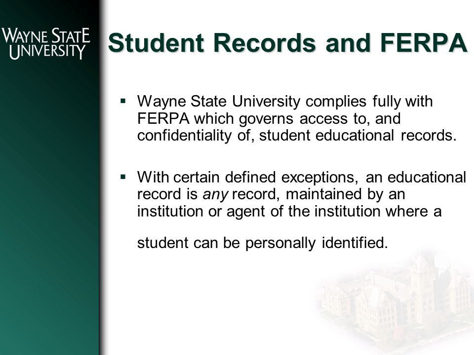 Student Records and FERPA  Wayne State University complies fully with FERPA which governs access to, and confidentiality of, student educational records.