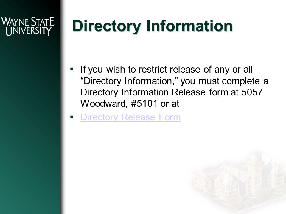 Directory Information  If you wish to restrict release of any or all Directory Information, you must complete a Directory Information Release form at 5057 Woodward, #5101 or at  Directory Release Form Directory Release Form