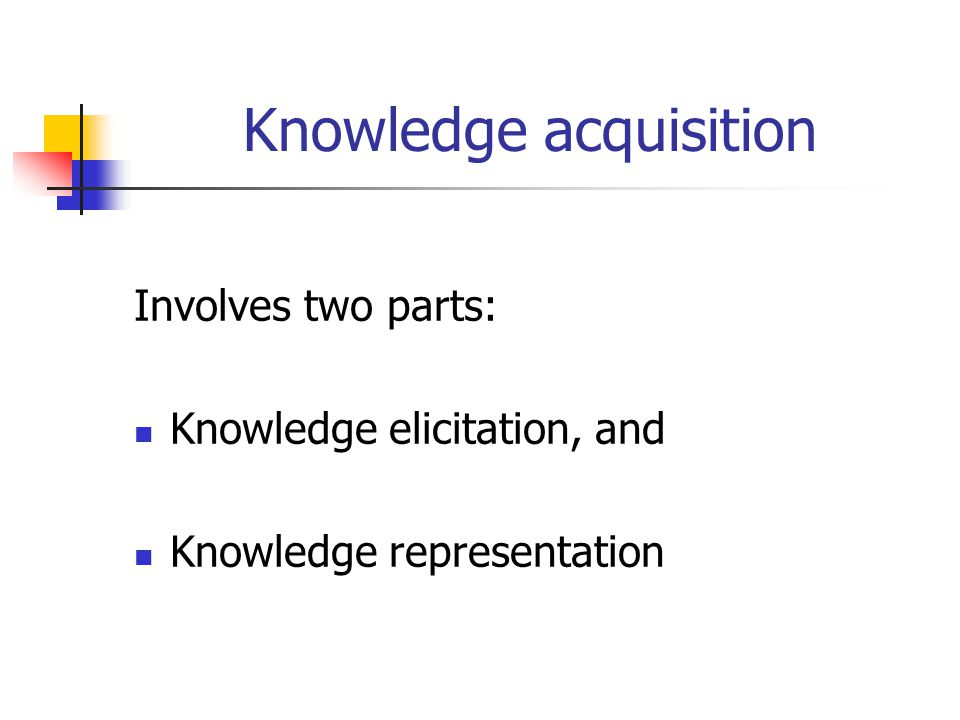 Knowledge acquisition Involves two parts: Knowledge elicitation, and Knowledge representation