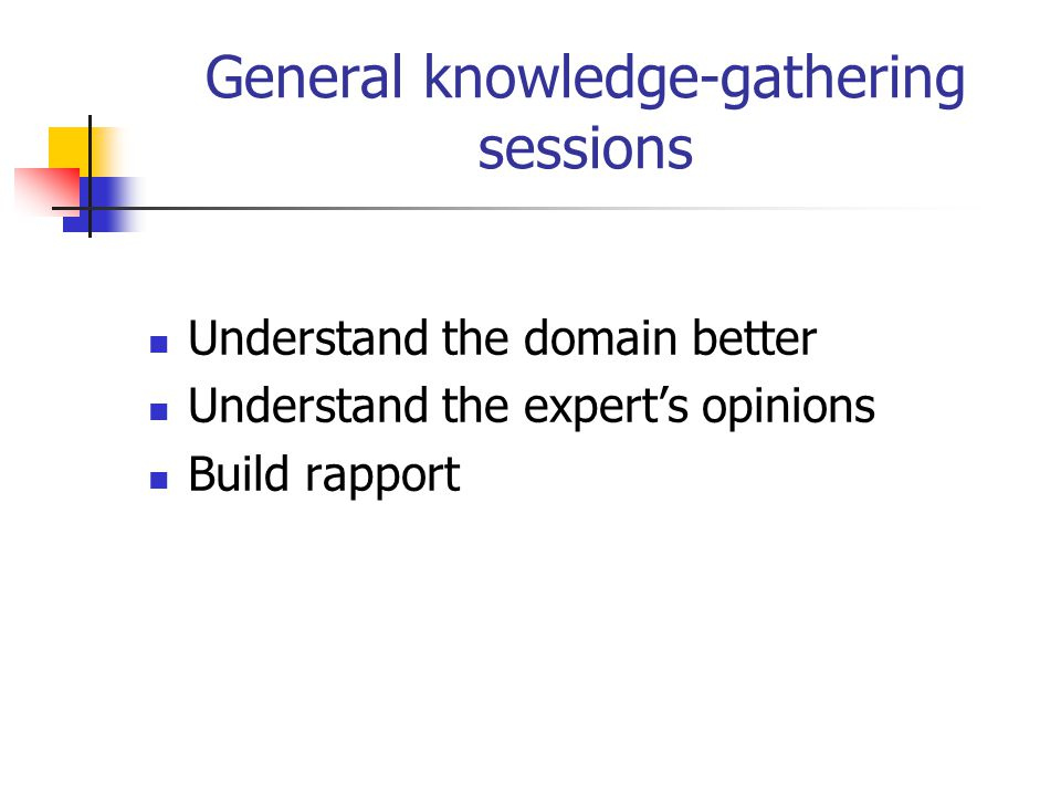 General knowledge-gathering sessions Understand the domain better Understand the expert's opinions Build rapport