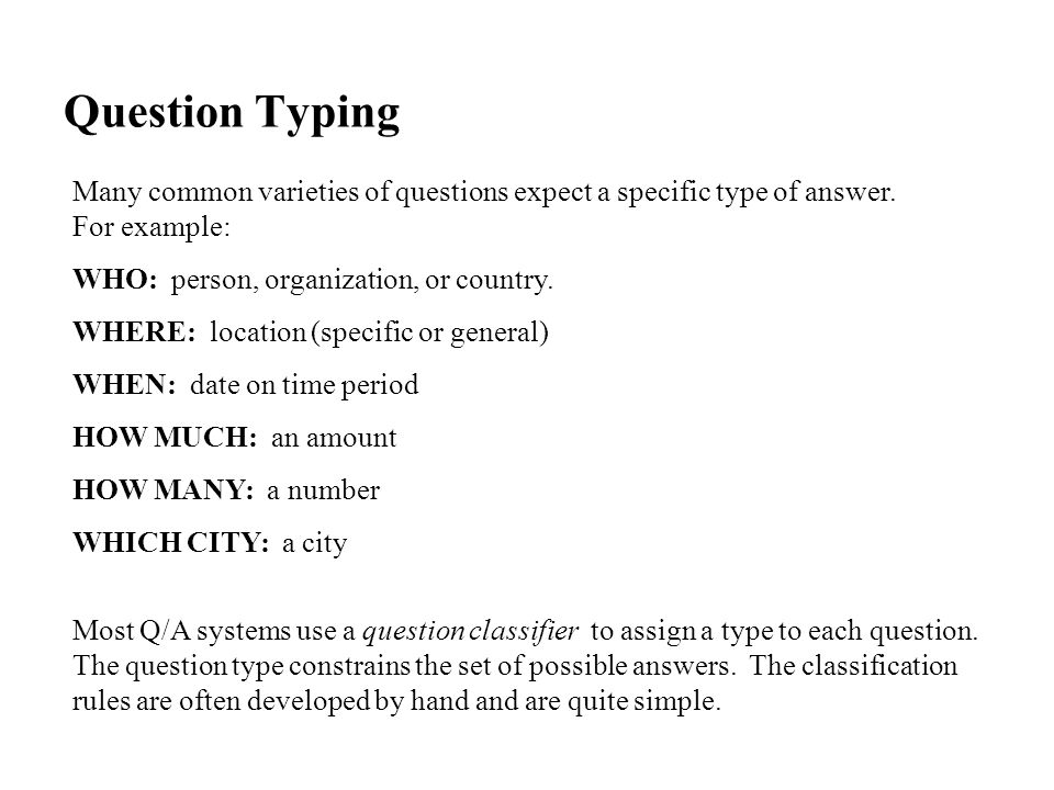 Question Typing Many common varieties of questions expect a specific type of answer.