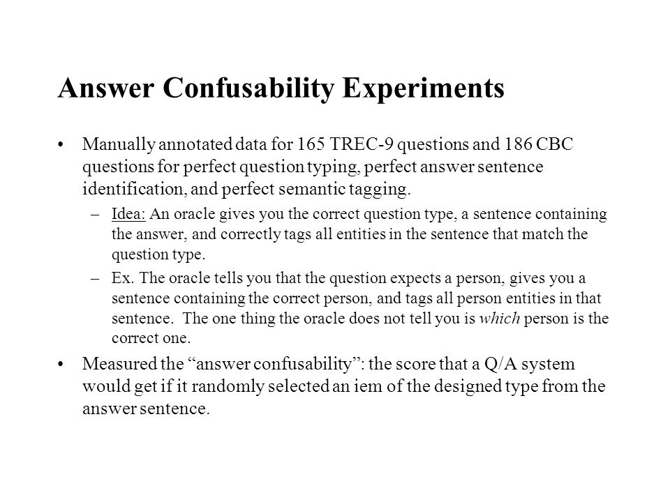 Answer Confusability Experiments Manually annotated data for 165 TREC-9 questions and 186 CBC questions for perfect question typing, perfect answer sentence identification, and perfect semantic tagging.