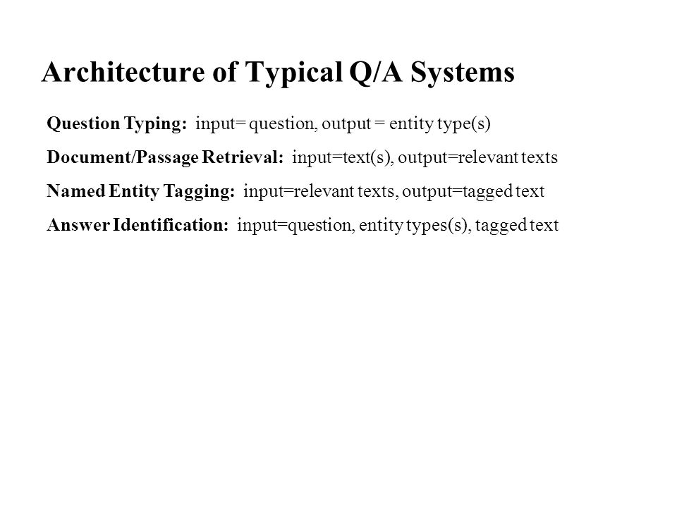 Architecture of Typical Q/A Systems Question Typing: input= question, output = entity type(s) Document/Passage Retrieval: input=text(s), output=relevant texts Named Entity Tagging: input=relevant texts, output=tagged text Answer Identification: input=question, entity types(s), tagged text