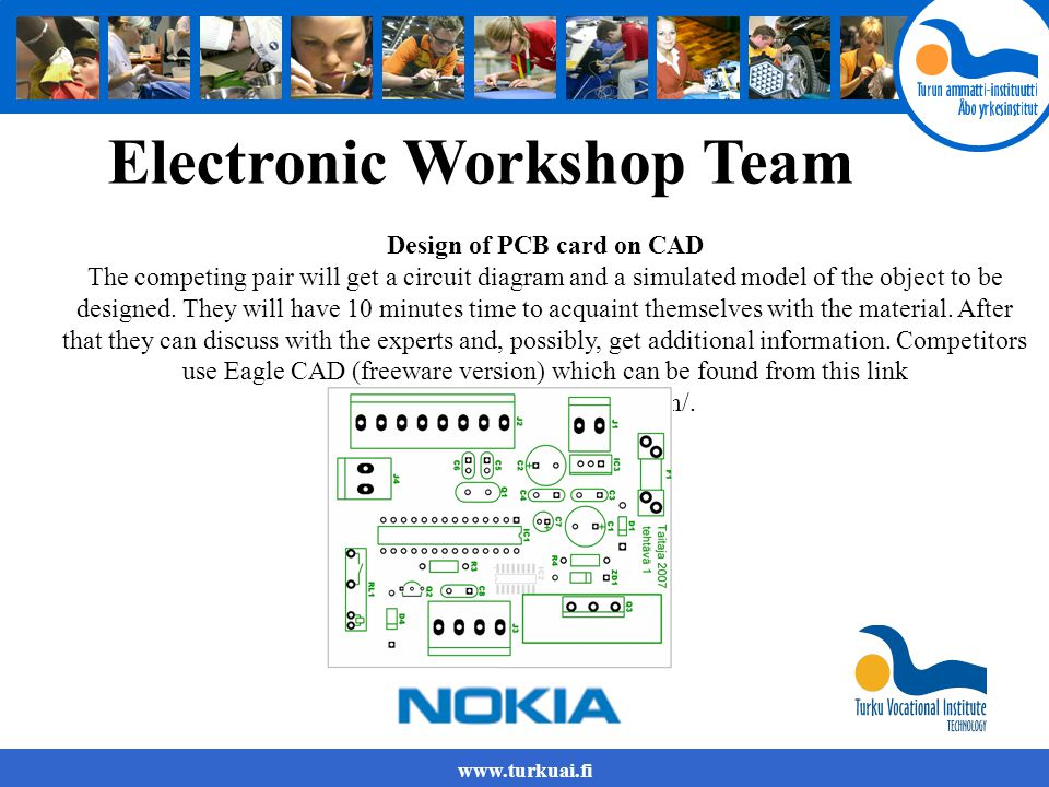 www.turkuai.fi Electronic Workshop Team Design of PCB card on CAD The competing pair will get a circuit diagram and a simulated model of the object to be designed.