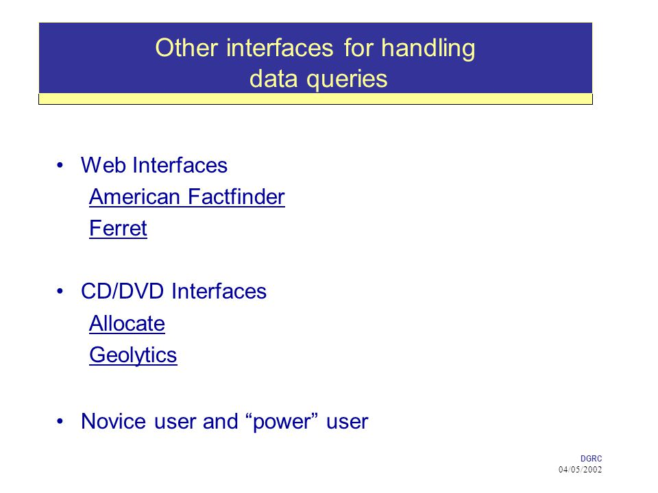 DGRC 04/05/2002 Other interfaces for handling data queries Web Interfaces American Factfinder Ferret CD/DVD Interfaces Allocate Geolytics Novice user and power user