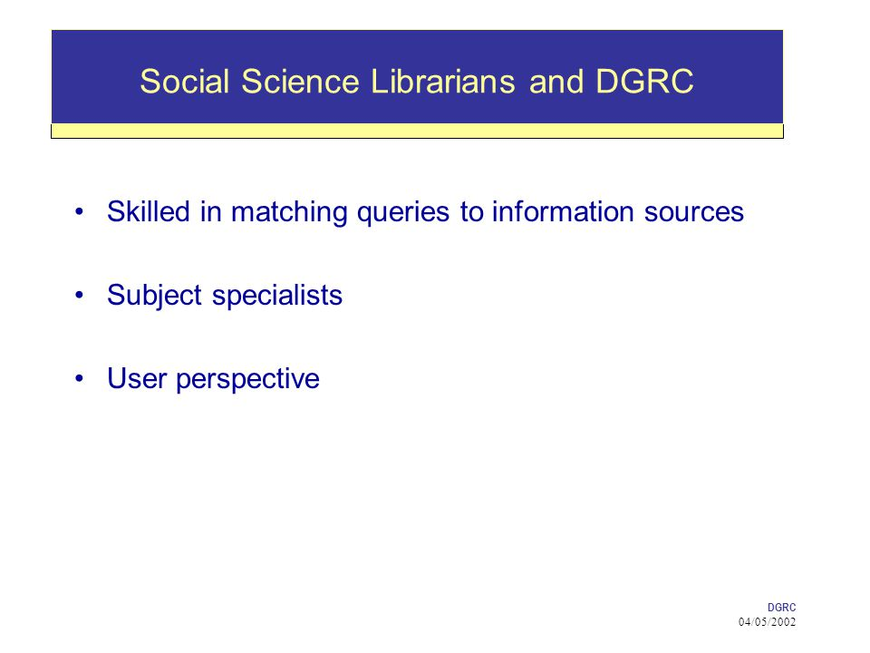 DGRC 04/05/2002 Social Science Librarians and DGRC Skilled in matching queries to information sources Subject specialists User perspective