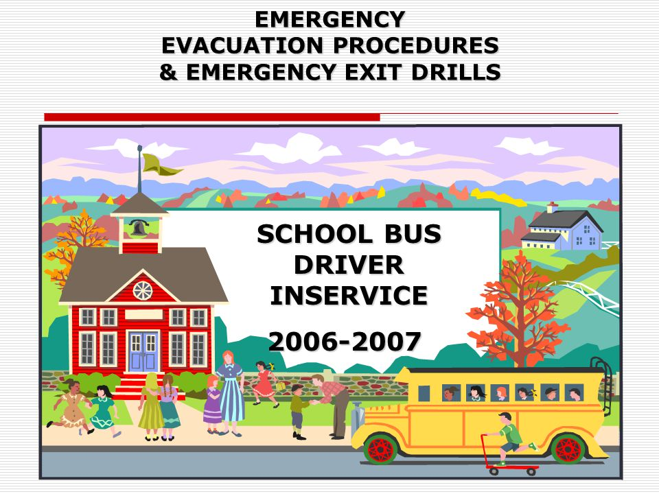 EMERGENCY EVACUATION PROCEDURES & EMERGENCY EXIT DRILLS SCHOOL BUS DRIVER INSERVICE 2006-2007 2006-2007