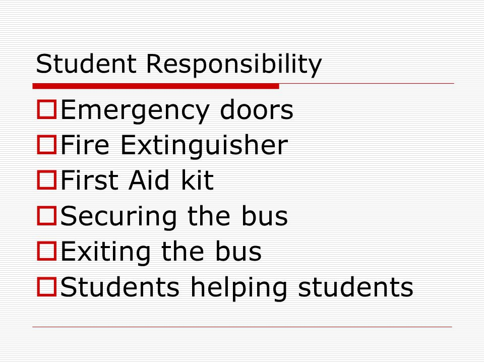 Student Responsibility  Emergency doors  Fire Extinguisher  First Aid kit  Securing the bus  Exiting the bus  Students helping students