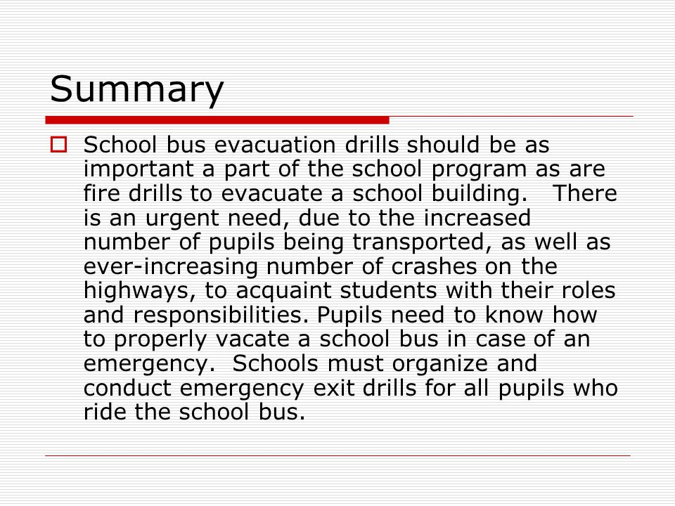 Summary  School bus evacuation drills should be as important a part of the school program as are fire drills to evacuate a school building.