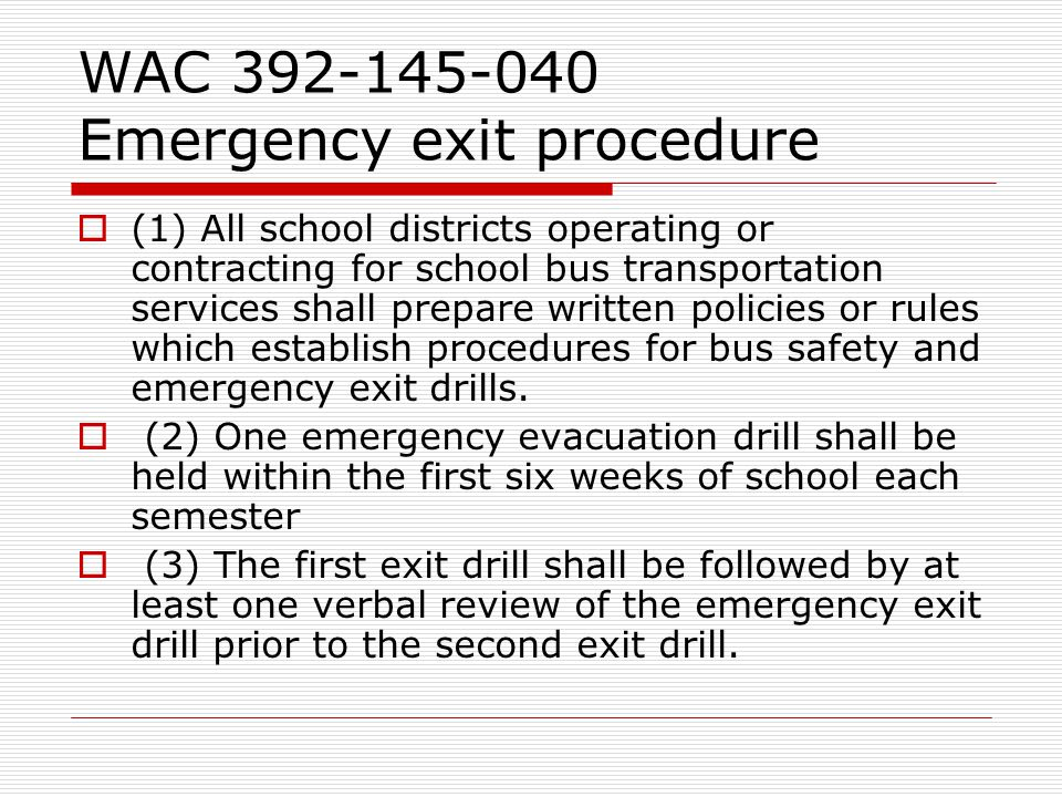 WAC 392-145-040 Emergency exit procedure  (1) All school districts operating or contracting for school bus transportation services shall prepare written policies or rules which establish procedures for bus safety and emergency exit drills.