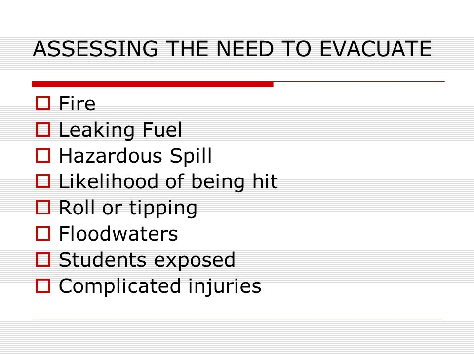 ASSESSING THE NEED TO EVACUATE  Fire  Leaking Fuel  Hazardous Spill  Likelihood of being hit  Roll or tipping  Floodwaters  Students exposed  Complicated injuries