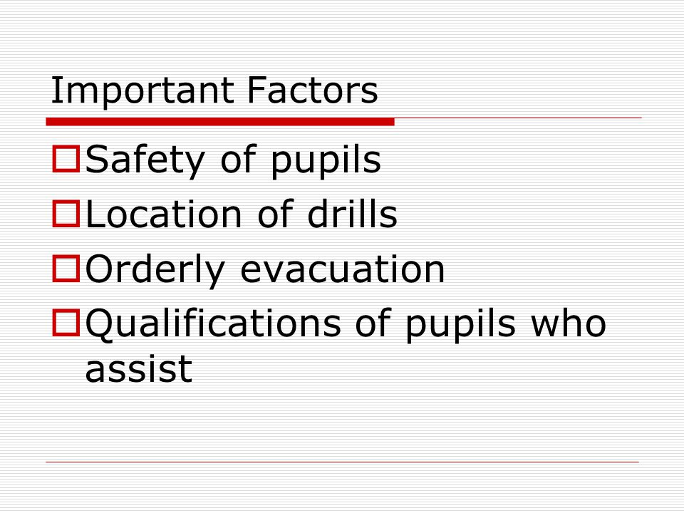 Important Factors  Safety of pupils  Location of drills  Orderly evacuation  Qualifications of pupils who assist