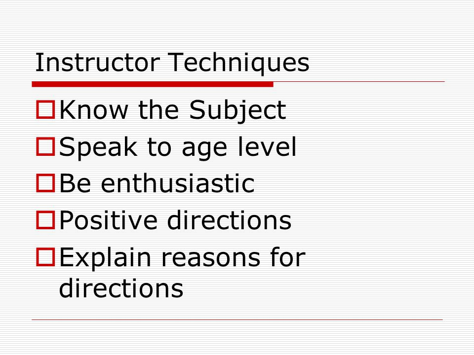 Instructor Techniques  Know the Subject  Speak to age level  Be enthusiastic  Positive directions  Explain reasons for directions