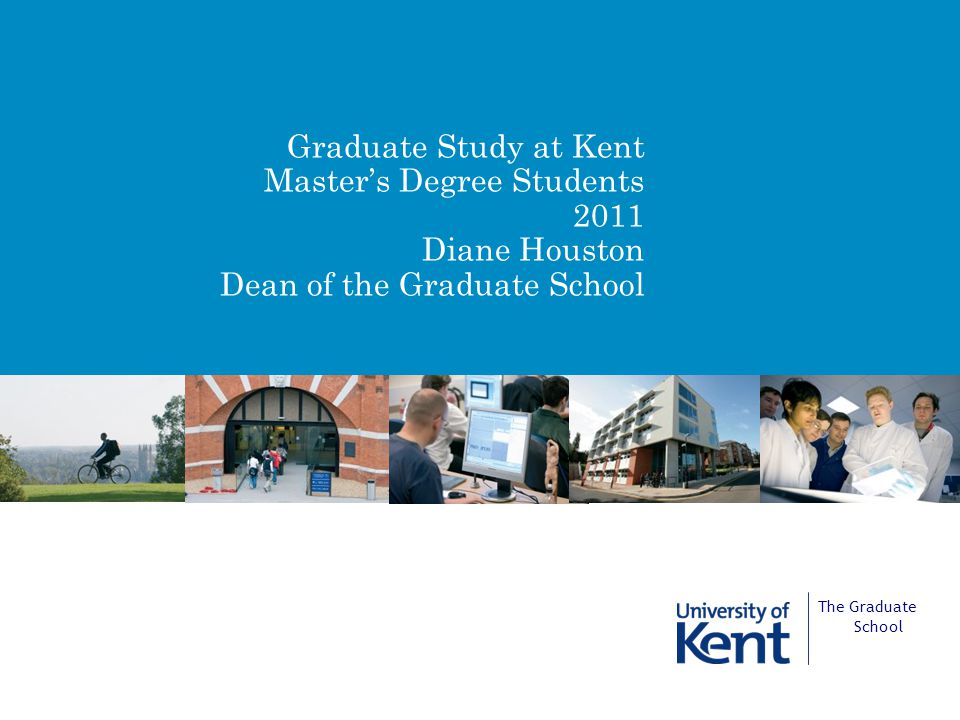 Graduate Study at Kent Master's Degree Students 2011 Diane Houston Dean of the Graduate School The Graduate School