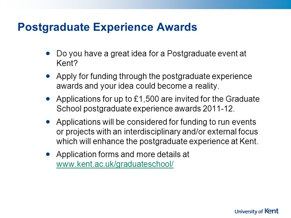 Postgraduate Experience Awards Do you have a great idea for a Postgraduate event at Kent.