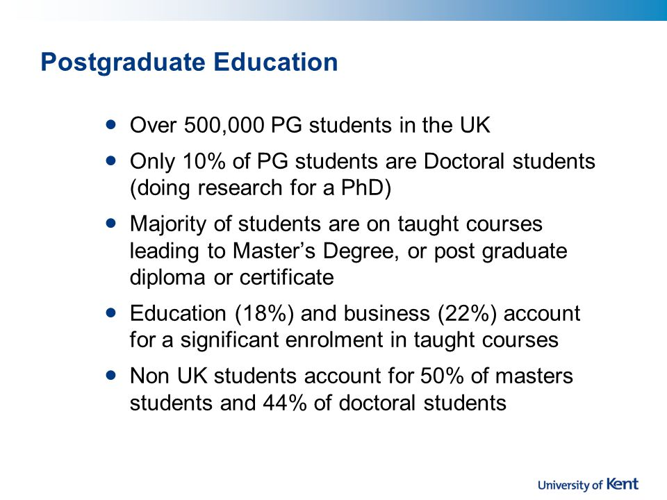 Postgraduate Education Over 500,000 PG students in the UK Only 10% of PG students are Doctoral students (doing research for a PhD) Majority of students are on taught courses leading to Master's Degree, or post graduate diploma or certificate Education (18%) and business (22%) account for a significant enrolment in taught courses Non UK students account for 50% of masters students and 44% of doctoral students