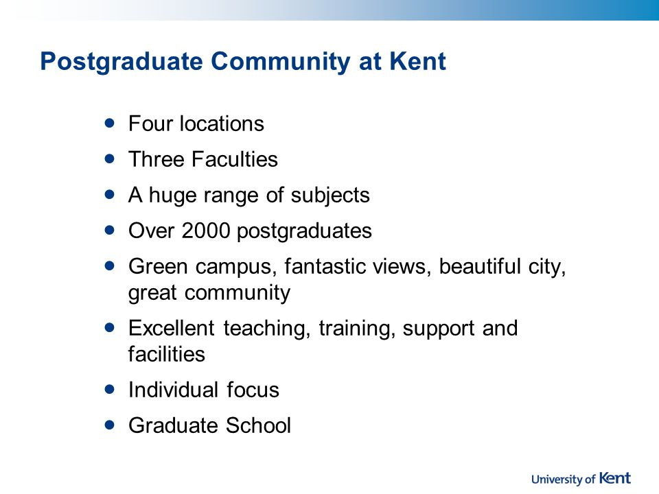 Postgraduate Community at Kent Four locations Three Faculties A huge range of subjects Over 2000 postgraduates Green campus, fantastic views, beautiful city, great community Excellent teaching, training, support and facilities Individual focus Graduate School