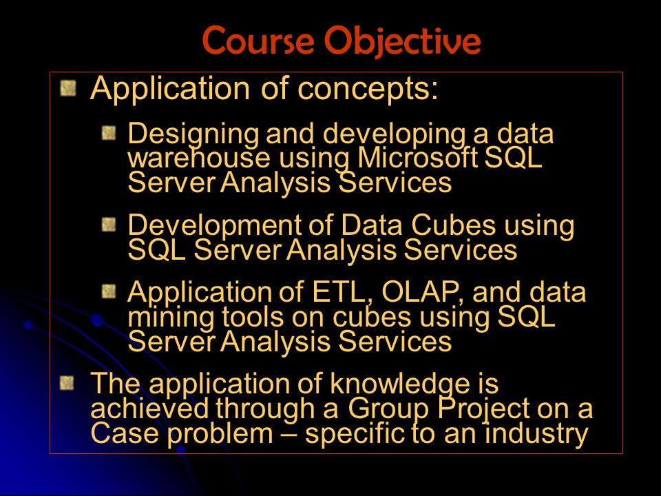 Application of concepts: Designing and developing a data warehouse using Microsoft SQL Server Analysis Services Development of Data Cubes using SQL Server Analysis Services Application of ETL, OLAP, and data mining tools on cubes using SQL Server Analysis Services The application of knowledge is achieved through a Group Project on a Case problem – specific to an industry Course Objective