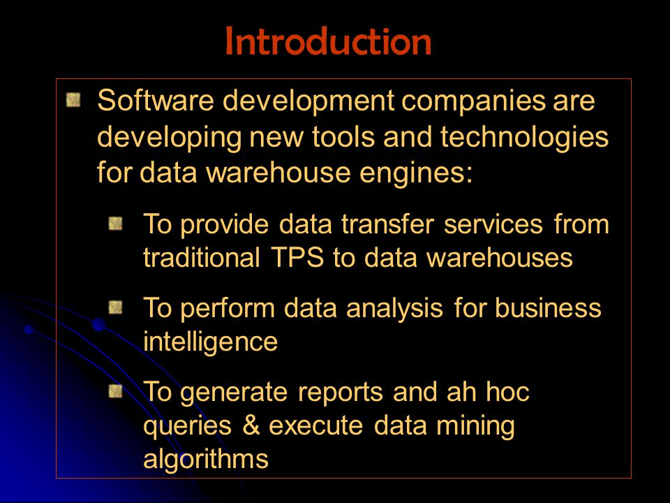 Software development companies are developing new tools and technologies for data warehouse engines: To provide data transfer services from traditional TPS to data warehouses To perform data analysis for business intelligence To generate reports and ah hoc queries & execute data mining algorithms Introduction