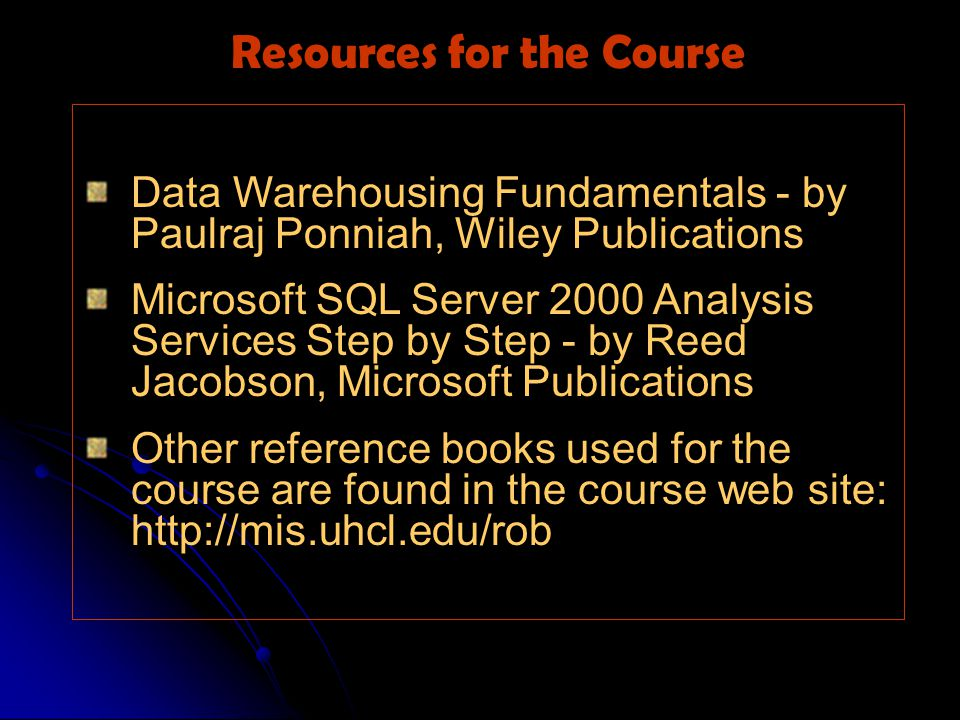 Data Warehousing Fundamentals - by Paulraj Ponniah, Wiley Publications Microsoft SQL Server 2000 Analysis Services Step by Step - by Reed Jacobson, Microsoft Publications Other reference books used for the course are found in the course web site: http://mis.uhcl.edu/rob Resources for the Course