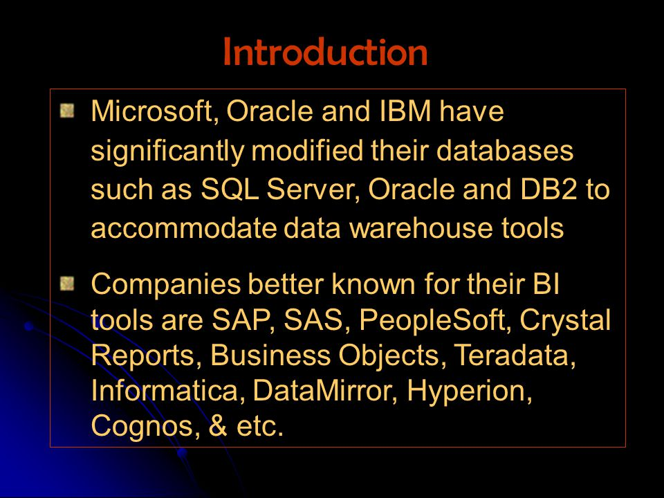 Microsoft, Oracle and IBM have significantly modified their databases such as SQL Server, Oracle and DB2 to accommodate data warehouse tools Companies better known for their BI tools are SAP, SAS, PeopleSoft, Crystal Reports, Business Objects, Teradata, Informatica, DataMirror, Hyperion, Cognos, & etc.