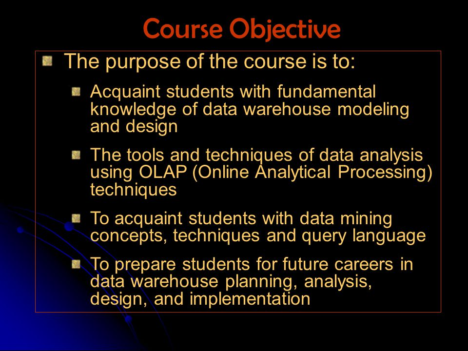 The purpose of the course is to: Acquaint students with fundamental knowledge of data warehouse modeling and design The tools and techniques of data analysis using OLAP (Online Analytical Processing) techniques To acquaint students with data mining concepts, techniques and query language To prepare students for future careers in data warehouse planning, analysis, design, and implementation Course Objective