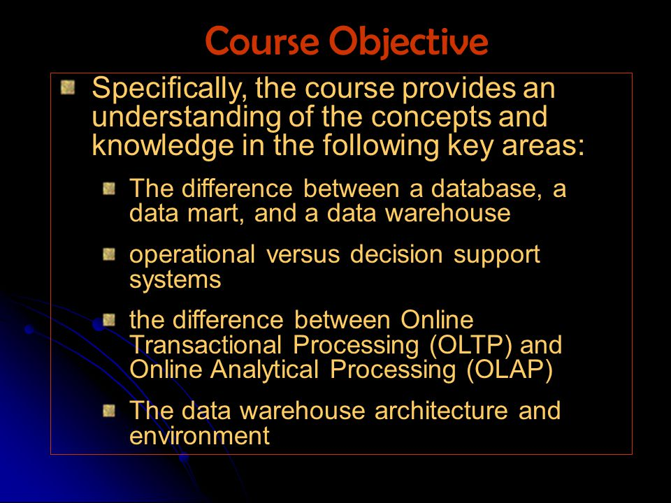 Specifically, the course provides an understanding of the concepts and knowledge in the following key areas: The difference between a database, a data mart, and a data warehouse operational versus decision support systems the difference between Online Transactional Processing (OLTP) and Online Analytical Processing (OLAP) The data warehouse architecture and environment Course Objective
