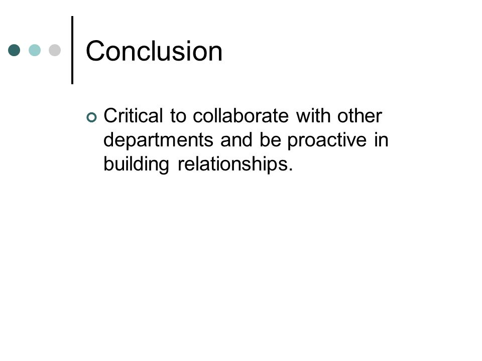 Conclusion Critical to collaborate with other departments and be proactive in building relationships.