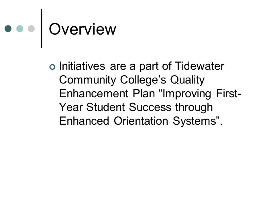 Overview Initiatives are a part of Tidewater Community College's Quality Enhancement Plan Improving First- Year Student Success through Enhanced Orientation Systems .