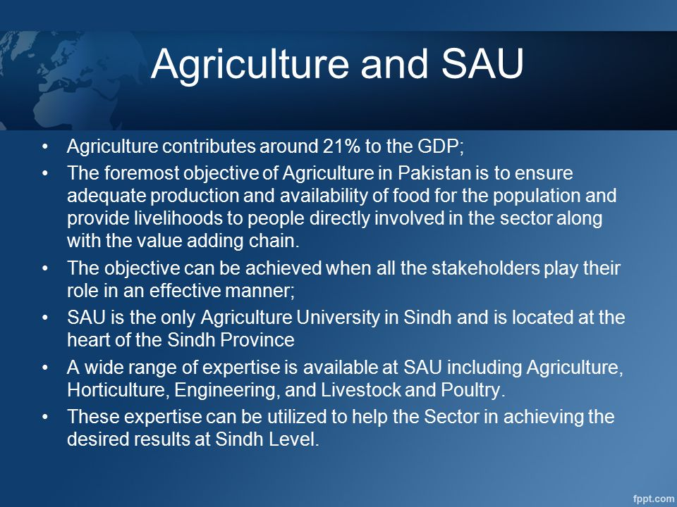 Agriculture and SAU Agriculture contributes around 21% to the GDP; The foremost objective of Agriculture in Pakistan is to ensure adequate production and availability of food for the population and provide livelihoods to people directly involved in the sector along with the value adding chain.