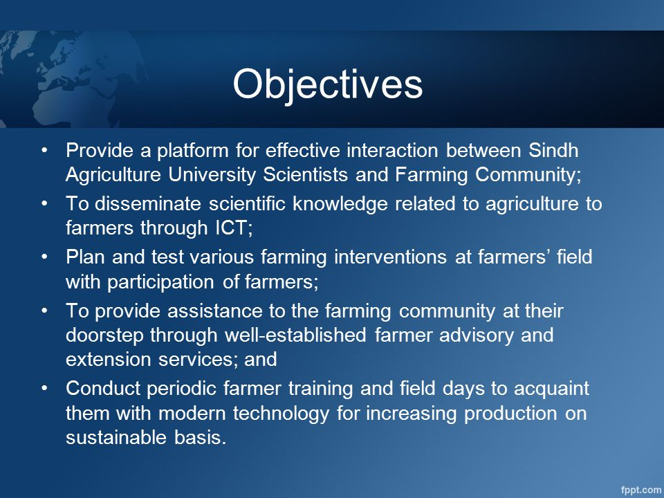 Objectives Provide a platform for effective interaction between Sindh Agriculture University Scientists and Farming Community; To disseminate scientific knowledge related to agriculture to farmers through ICT; Plan and test various farming interventions at farmers' field with participation of farmers; To provide assistance to the farming community at their doorstep through well-established farmer advisory and extension services; and Conduct periodic farmer training and field days to acquaint them with modern technology for increasing production on sustainable basis.