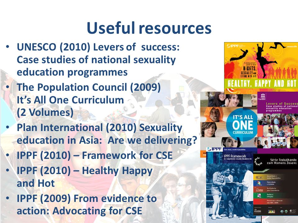 Useful resources UNESCO (2010) Levers of success: Case studies of national sexuality education programmes The Population Council (2009) It's All One C