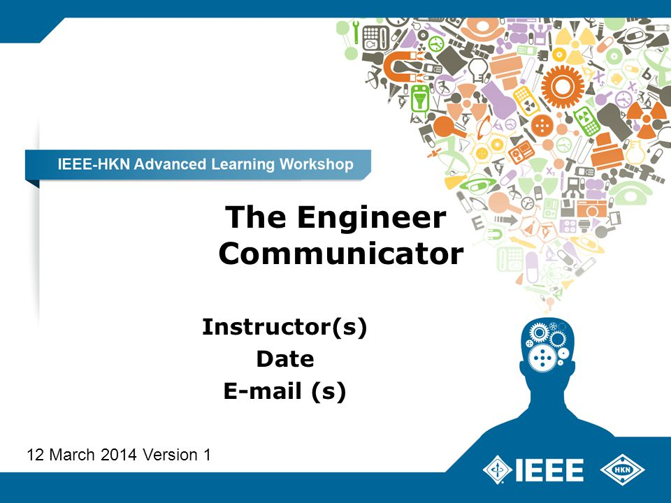 The Engineer Communicator Instructor(s) Date E-mail (s) 12 March 2014 Version 1