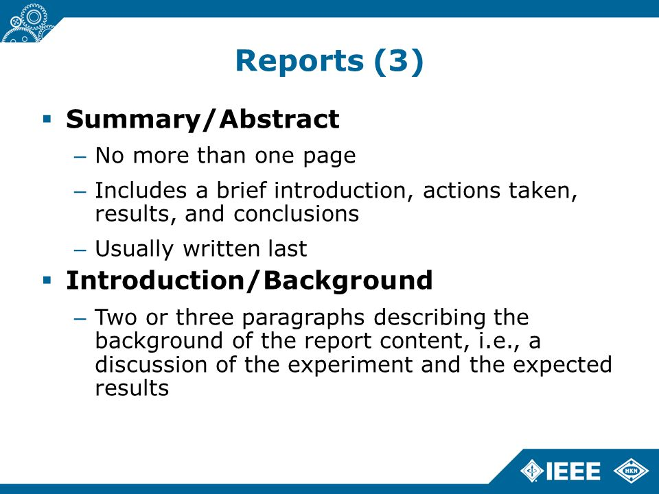 Reports (3)  Summary/Abstract – No more than one page – Includes a brief introduction, actions taken, results, and conclusions – Usually written last  Introduction/Background – Two or three paragraphs describing the background of the report content, i.e., a discussion of the experiment and the expected results