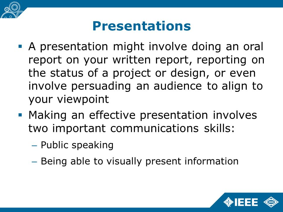 Presentations  A presentation might involve doing an oral report on your written report, reporting on the status of a project or design, or even involve persuading an audience to align to your viewpoint  Making an effective presentation involves two important communications skills: – Public speaking – Being able to visually present information