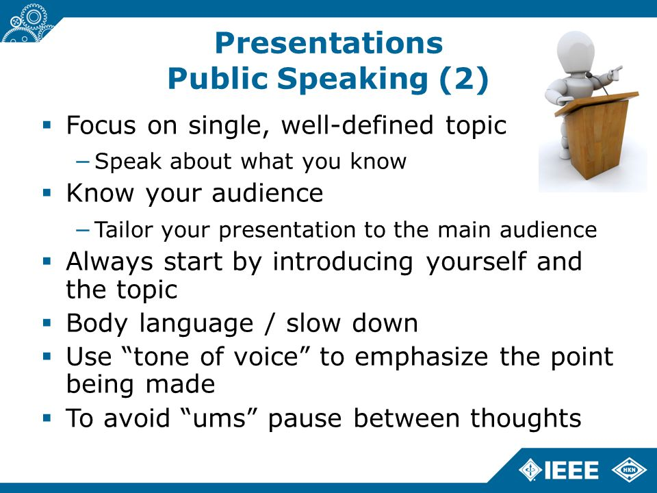 Presentations Public Speaking (2)  Focus on single, well-defined topic −Speak about what you know  Know your audience −Tailor your presentation to the main audience  Always start by introducing yourself and the topic  Body language / slow down  Use tone of voice to emphasize the point being made  To avoid ums pause between thoughts